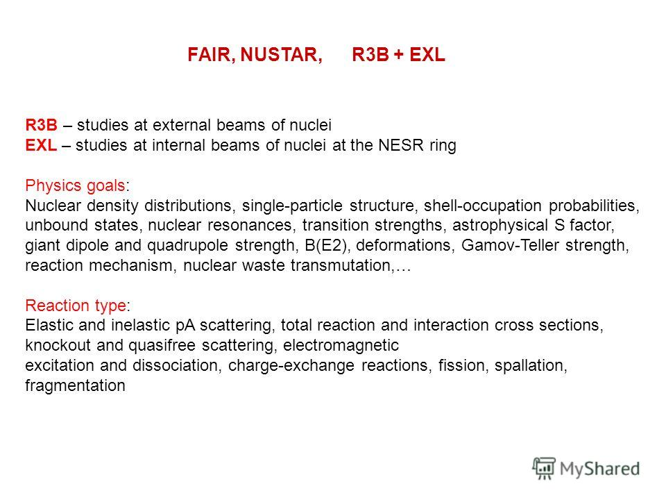 FAIR, NUSTAR, R3B + EXL R3B – studies at external beams of nuclei EXL – studies at internal beams of nuclei at the NESR ring Physics goals: Nuclear density distributions, single-particle structure, shell-occupation probabilities, unbound states, nucl
