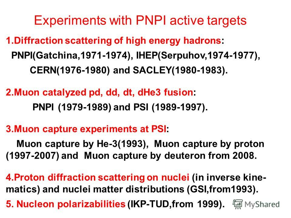 Experiments with PNPI active targets 1.Diffraction scattering of high energy hadrons: PNPI(Gatchina,1971-1974), IHEP(Serpuhov,1974-1977), CERN(1976-1980) and SACLEY(1980-1983). 2.Muon catalyzed pd, dd, dt, dHe3 fusion: PNPI (1979-1989) and PSI (1989-