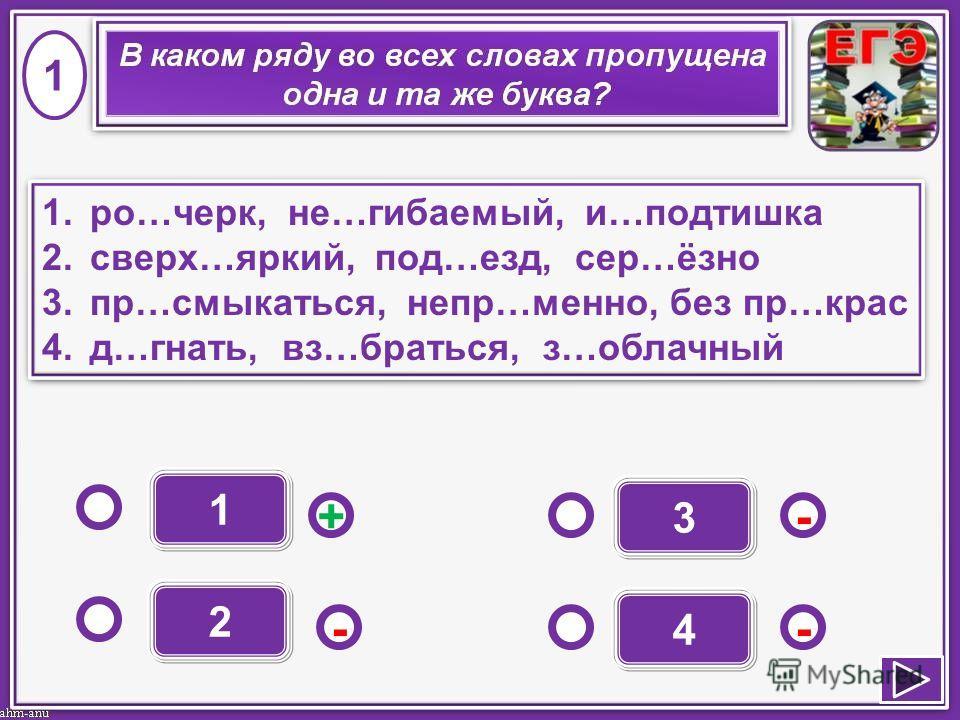 1 - - + - 2 3 4 1.ро…черк, не…гибаемый, и…подтишка 2.сверх…яркий, под…езд, сер…ёзно 3.пр…смыкаться, непр…менно, без пр…крас 4.д…гнать, вз…браться, з…облачный 1.ро…черк, не…гибаемый, и…подтишка 2.сверх…яркий, под…езд, сер…ёзно 3.пр…смыкаться, непр…мен