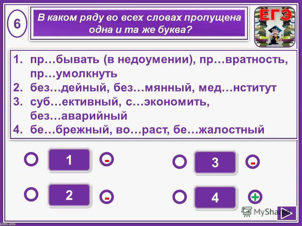 1 - - +- 2 3 4 1.пр…бывать (в недоумении), пр…вратность, пр…умолкнуть 2.без…дейный, без…мянный, мед…нститут 3.суб…ективный, с…экономить, без…аварийный 4.бе…брежный, во…раст, бе…жалостный 1.пр…бывать (в недоумении), пр…вратность, пр…умолкнуть 2.без…де