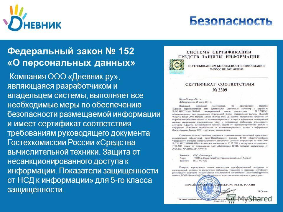 Федеральный закон 152 «О персональных данных» Компания ООО «Дневник.ру», являющаяся разработчиком и владельцем системы, выполняет все необходимые меры по обеспечению безопасности размещаемой информации и имеет сертификат соответствия требованиям руко