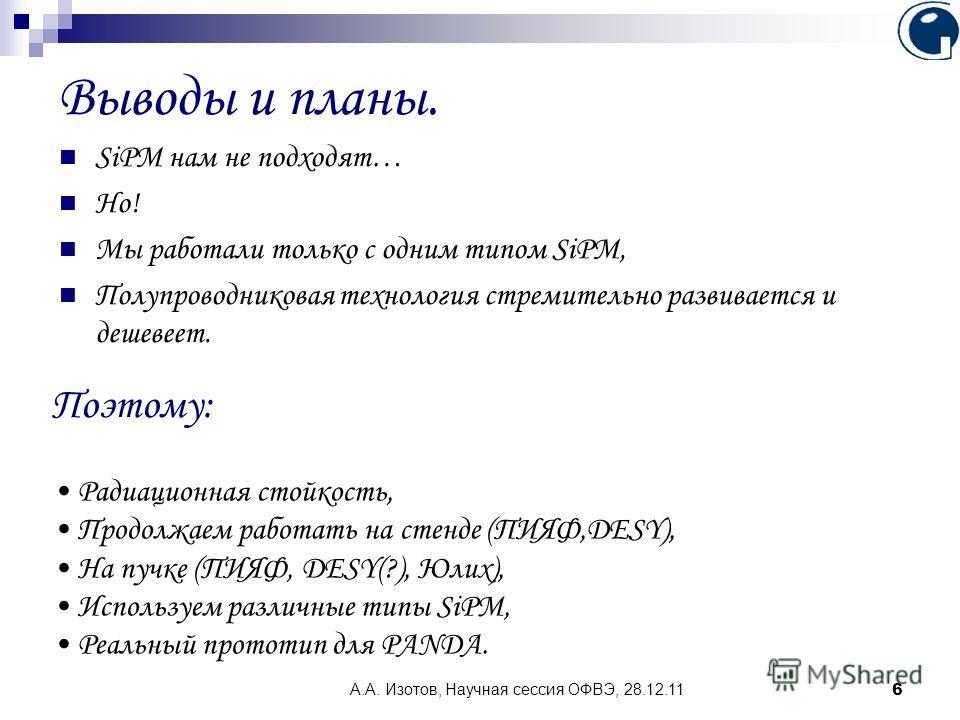 А.А. Изотов, Научная сессия ОФВЭ, 28.12.11 6 Выводы и планы. SiPM нам не подходят… Но! Мы работали только с одним типом SiPM, Полупроводниковая технология стремительно развивается и дешевеет. Поэтому: Радиационная стойкость, Продолжаем работать на ст