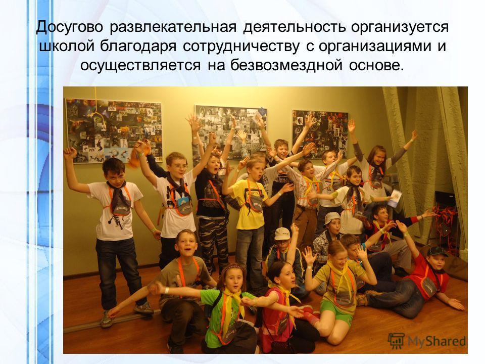 Досугово развлекательная деятельность организуется школой благодаря сотрудничеству с организациями и осуществляется на безвозмездной основе.