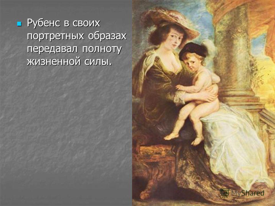 Источником его представлений о красоте был народный идеал изобилия и здоровья. Источником его представлений о красоте был народный идеал изобилия и здоровья.