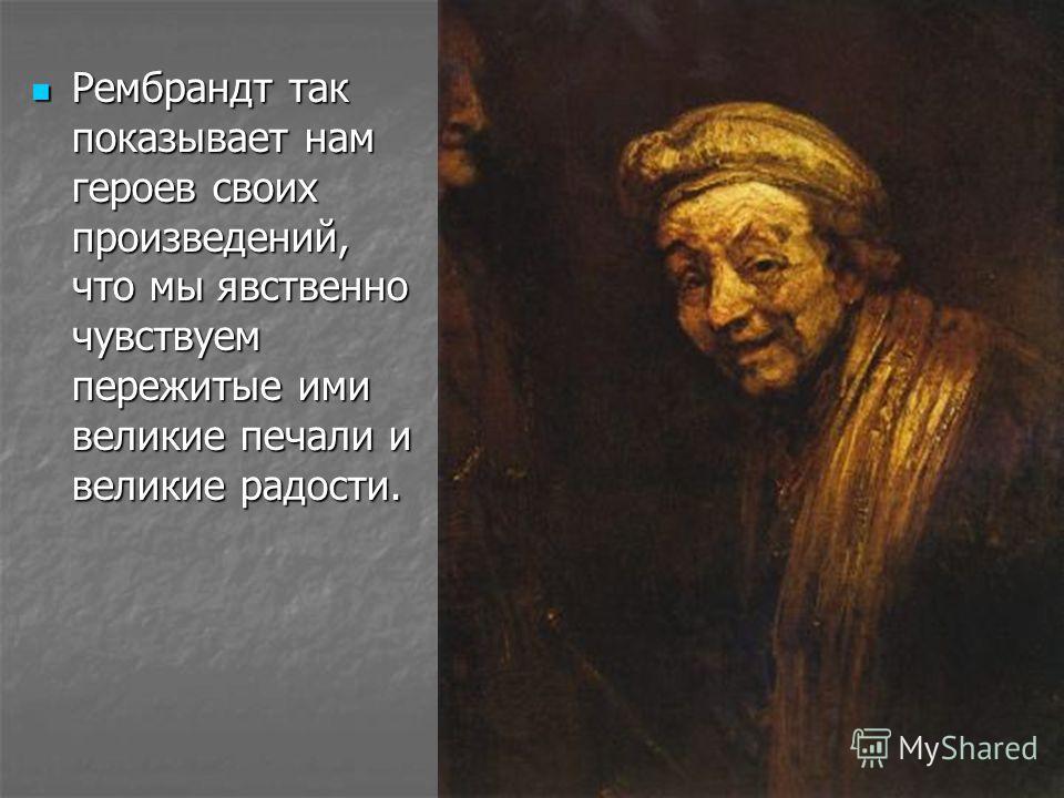 Рембрандт же передавал прежде всего теплоту и духовную глубину человека. Рембрандт же передавал прежде всего теплоту и духовную глубину человека.