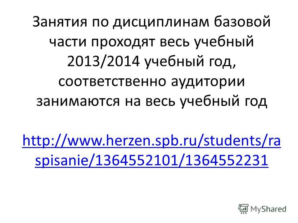 Занятия по дисциплинам базовой части проходят весь учебный 2013/2014 учебный год, соответственно аудитории занимаются на весь учебный год http://www.herzen.spb.ru/students/ra spisanie/1364552101/1364552231 http://www.herzen.spb.ru/students/ra spisani