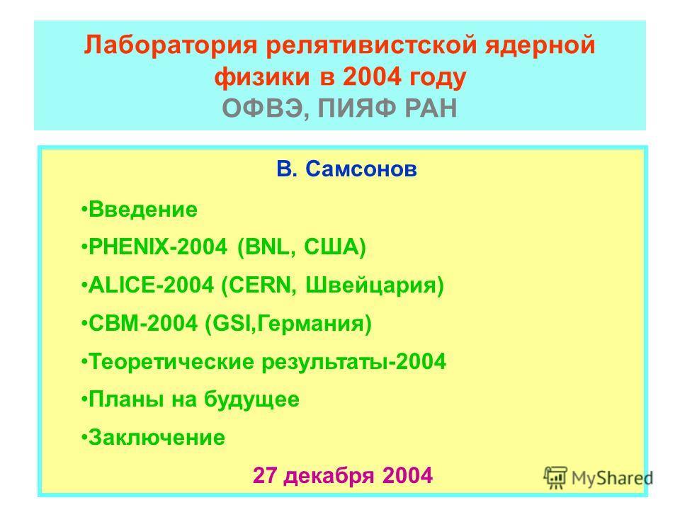 Лаборатория релятивистской ядерной физики в 2004 году ОФВЭ, ПИЯФ РАН В. Самсонов Введение PHENIX-2004 (BNL, США) ALICE-2004 (CERN, Швейцария) СВМ-2004 (GSI,Германия) Теоретические результаты-2004 Планы на будущее Заключение 27 декабря 2004