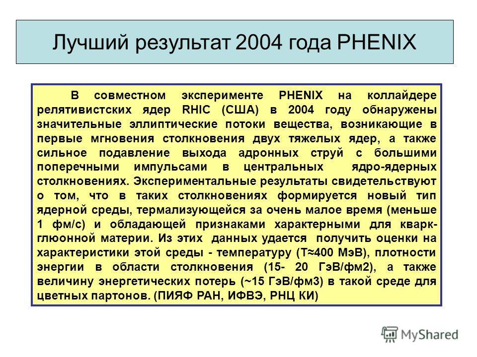В совместном эксперименте PHENIX на коллайдере релятивистских ядер RHIC (США) в 2004 году обнаружены значительные эллиптические потоки вещества, возникающие в первые мгновения столкновения двух тяжелых ядер, а также сильное подавление выхода адронных