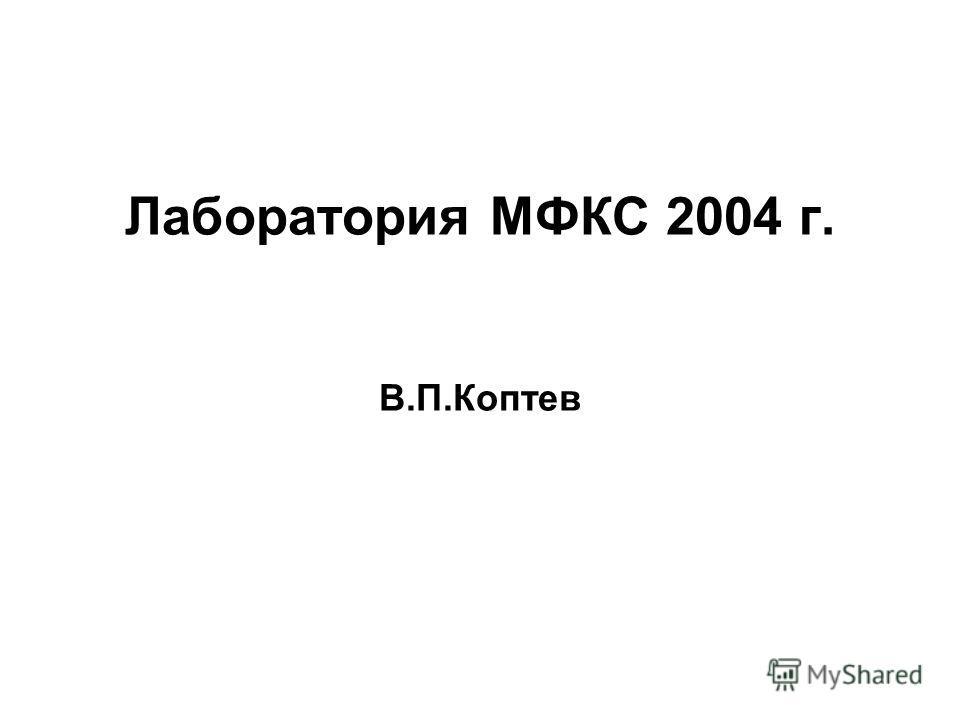 Лаборатория МФКС 2004 г. В.П.Коптев