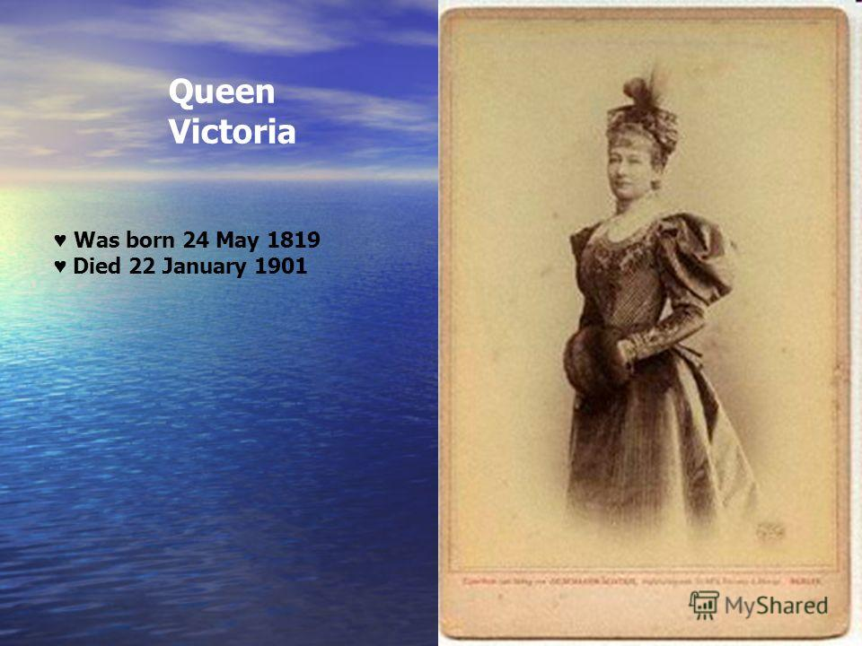Queen Victoria Was born 24 May 1819 Died 22 January 1901
