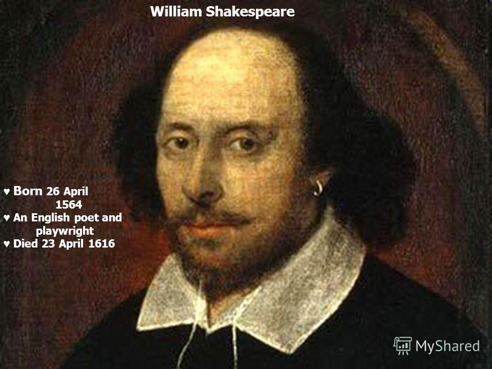 William Shakespeare Born 26 April 1564 An English poet and playwright Died 23 April 1616