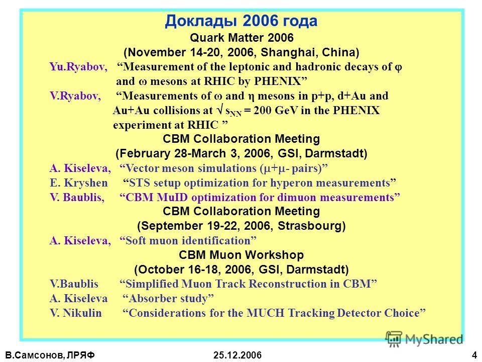 В.Самсонов, ЛРЯФ25.12.2006 4 Доклады 2006 года Quark Matter 2006 (November 14-20, 2006, Shanghai, China) Yu.Ryabov, Measurement of the leptonic and hadronic decays of and ω mesons at RHIC by PHENIX V.Ryabov, Measurements of ω and η mesons in p+p, d+A