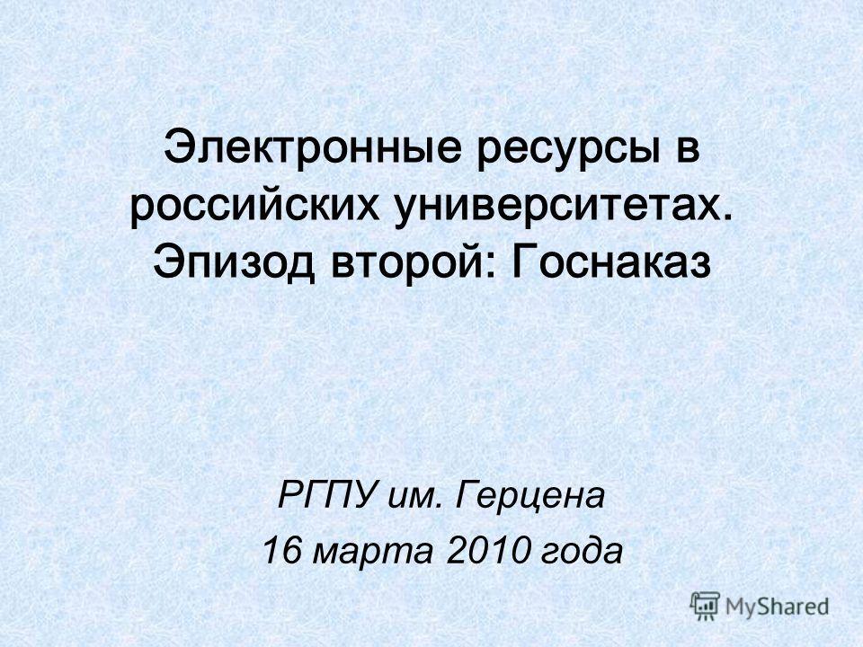 Электронные ресурсы в российских университетах. Эпизод второй: Госнаказ РГПУ им. Герцена 16 марта 2010 года
