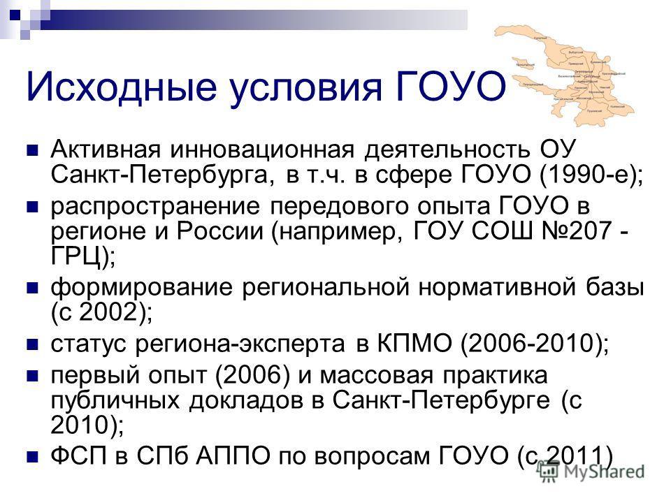 Исходные условия ГОУО Активная инновационная деятельность ОУ Санкт-Петербурга, в т.ч. в сфере ГОУО (1990-е); распространение передового опыта ГОУО в регионе и России (например, ГОУ СОШ 207 - ГРЦ); формирование региональной нормативной базы (с 2002);