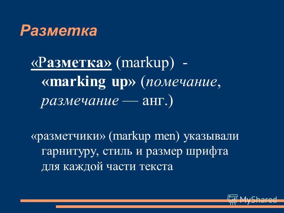 Разметка «Разметка» (markup) - «marking up» (помечание, размечание анг.) «разметчики» (markup men) указывали гарнитуру, стиль и размер шрифта для каждой части текста
