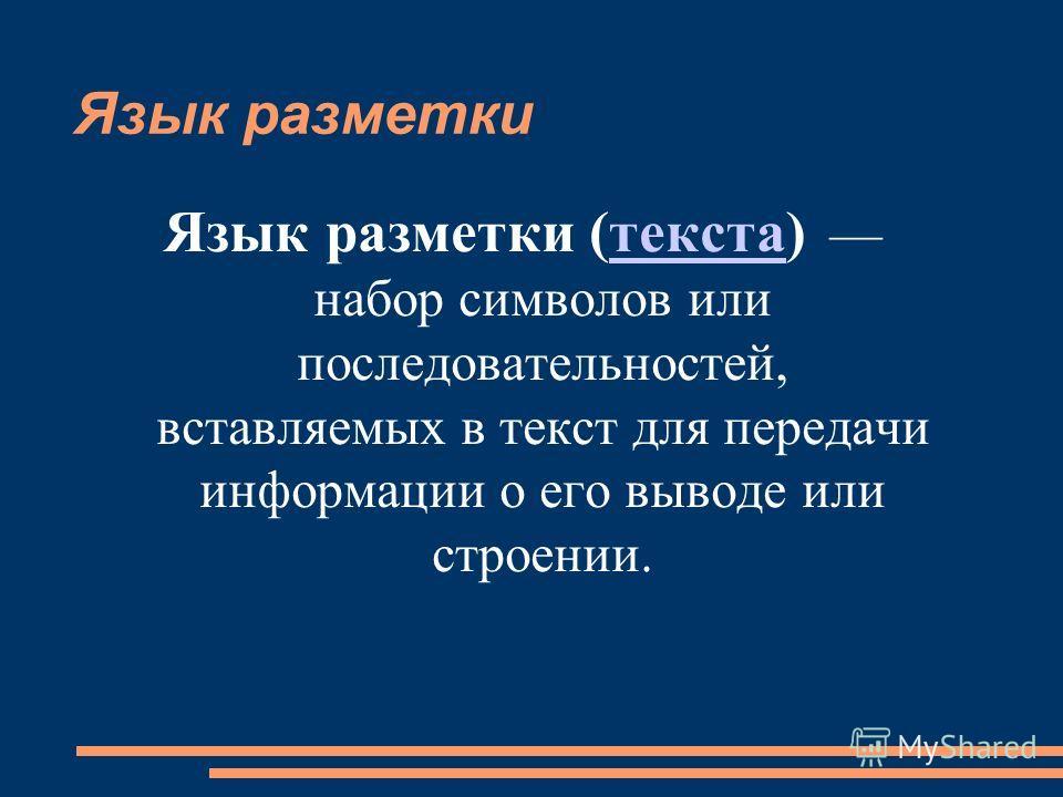 Язык разметки Язык разметки (текста) набор символов или последовательностей, вставляемых в текст для передачи информации о его выводе или строении.текста
