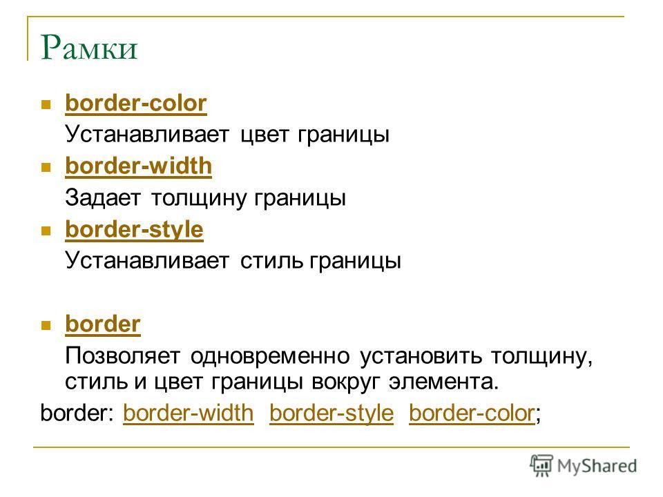 Рамки border-color Устанавливает цвет границы border-width Задает толщину границы border-style Устанавливает стиль границы border Позволяет одновременно установить толщину, стиль и цвет границы вокруг элемента. border: border-width border-style borde