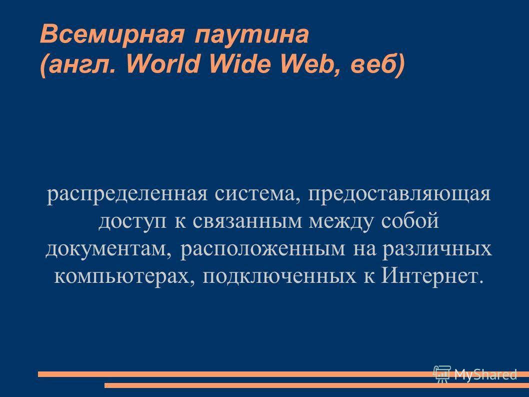 распределенная система, предоставляющая доступ к связанным между собой документам, расположенным на различных компьютерах, подключенных к Интернет. Всемирная паутина (англ. World Wide Web, веб)