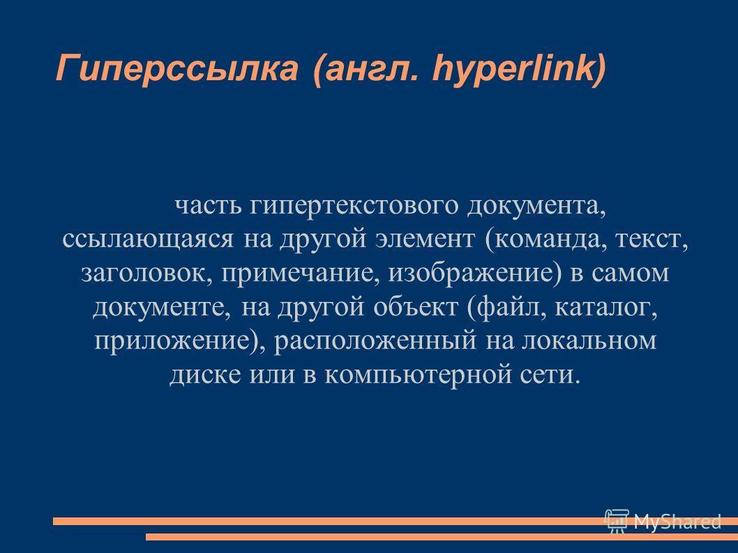 Гиперссылка (англ. hyperlink) часть гипертекстового документа, ссылающаяся на другой элемент (команда, текст, заголовок, примечание, изображение) в самом документе, на другой объект (файл, каталог, приложение), расположенный на локальном диске или в