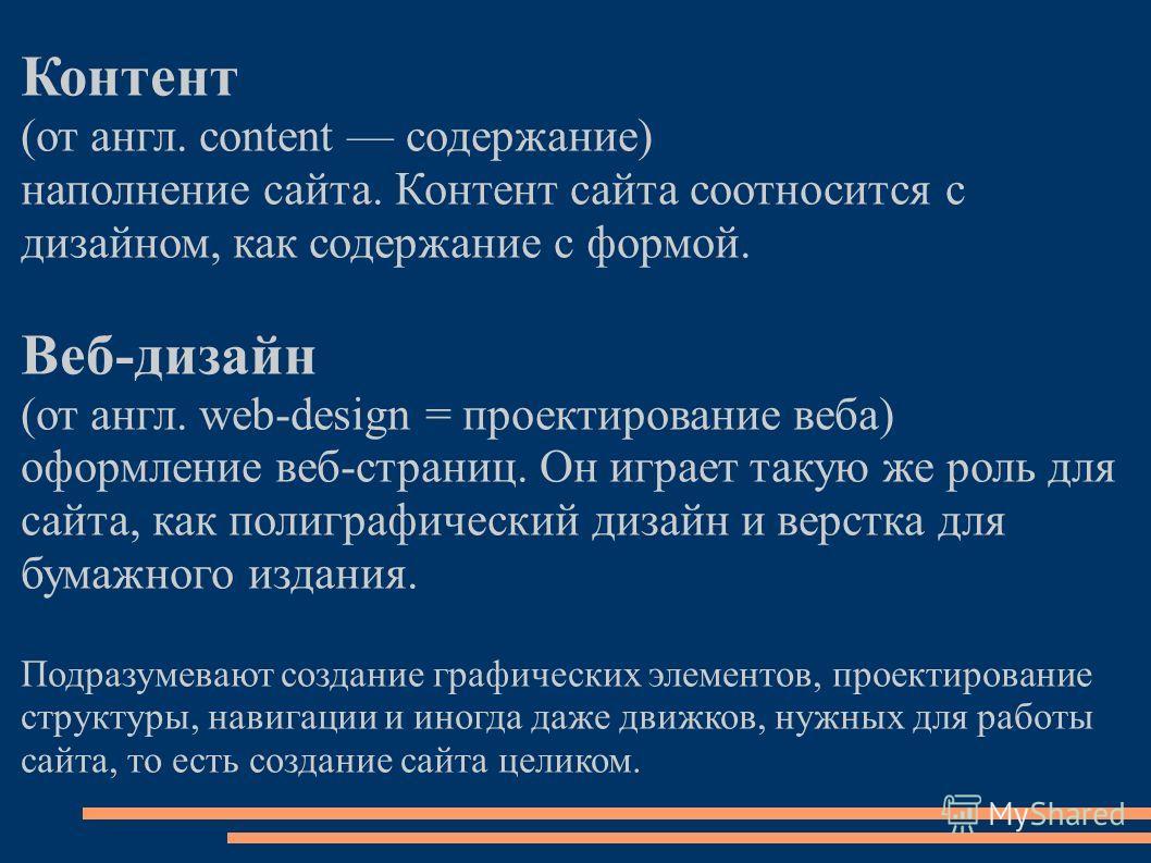 Контент (от англ. content содержание) наполнение сайта. Контент сайта соотносится с дизайном, как содержание с формой. Веб-дизайн (от англ. web-design = проектирование веба) оформление веб-страниц. Он играет такую же роль для сайта, как полиграфическ