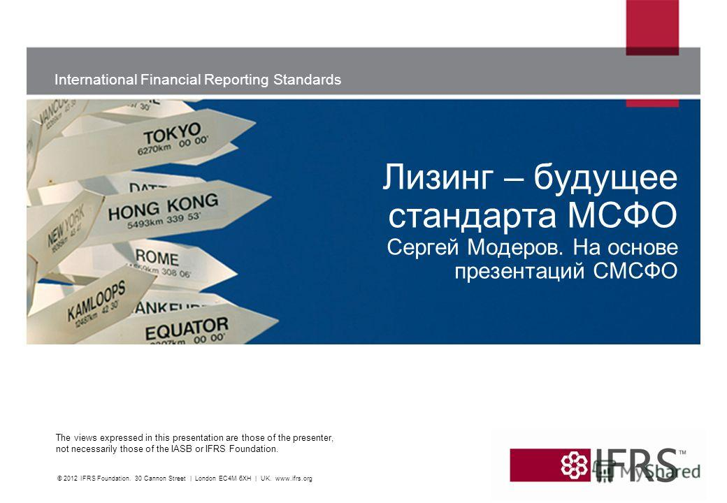 International Financial Reporting Standards The views expressed in this presentation are those of the presenter, not necessarily those of the IASB or IFRS Foundation. © 2012 IFRS Foundation. 30 Cannon Street | London EC4M 6XH | UK. www.ifrs.org Лизин