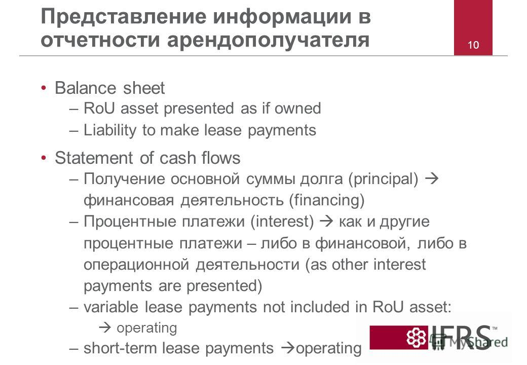 Представление информации в отчетности арендополучателя Balance sheet –RoU asset presented as if owned –Liability to make lease payments Statement of cash flows –Получение основной суммы долга (principal) финансовая деятельность (financing) –Процентны