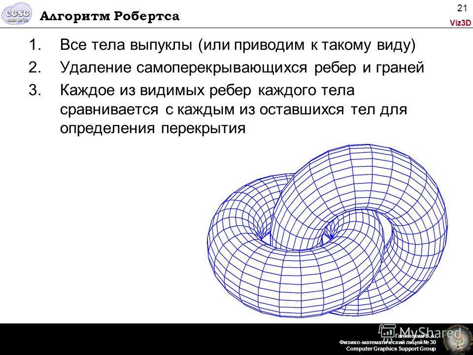 Viz3D Галинский В.А. Физико-математический лицей 30 Computer Graphics Support Group 21 Алгоритм Робертса 1.Все тела выпуклы (или приводим к такому виду) 2.Удаление самоперекрывающихся ребер и граней 3.Каждое из видимых ребер каждого тела сравнивается