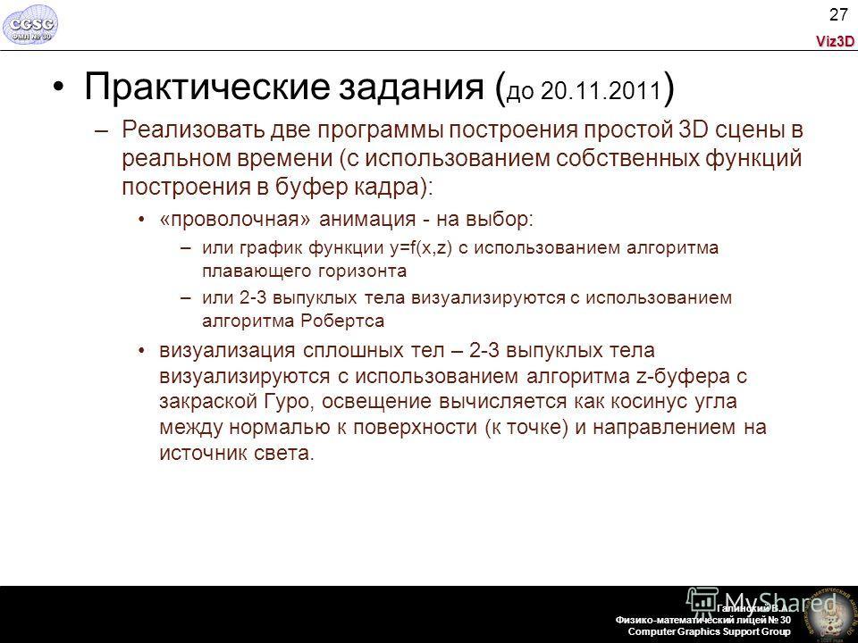 Viz3D Галинский В.А. Физико-математический лицей 30 Computer Graphics Support Group 27 Практические задания ( до 20.11.2011 ) –Реализовать две программы построения простой 3D сцены в реальном времени (с использованием собственных функций построения в