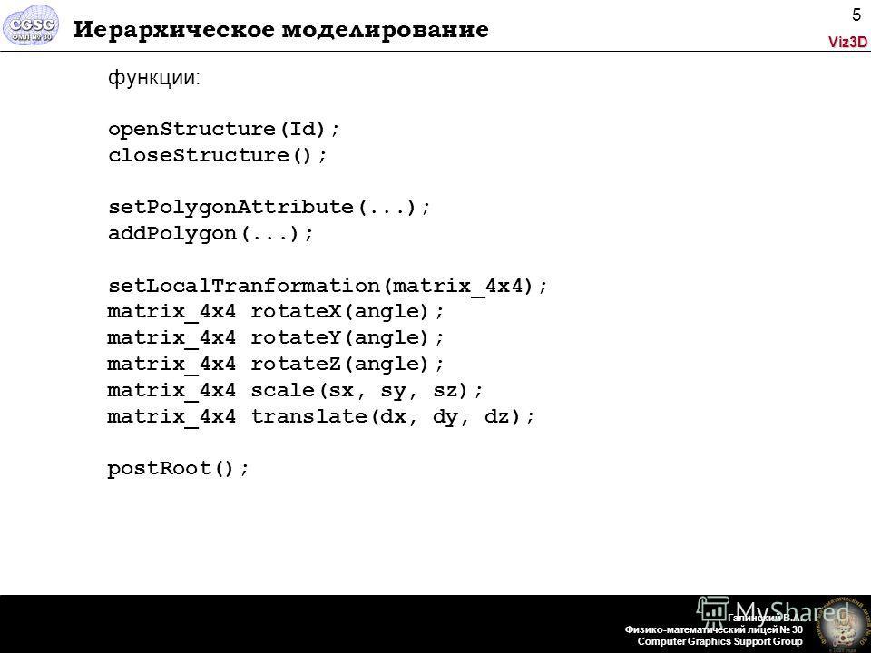 Viz3D Галинский В.А. Физико-математический лицей 30 Computer Graphics Support Group 5 Иерархическое моделирование функции: openStructure(Id); closeStructure(); setPolygonAttribute(...); addPolygon(...); setLocalTranformation(matrix_4x4); matrix_4x4 r