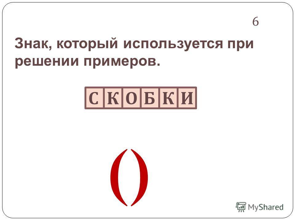 Знак, который используется при решении примеров. 6 СКОБКИ ()