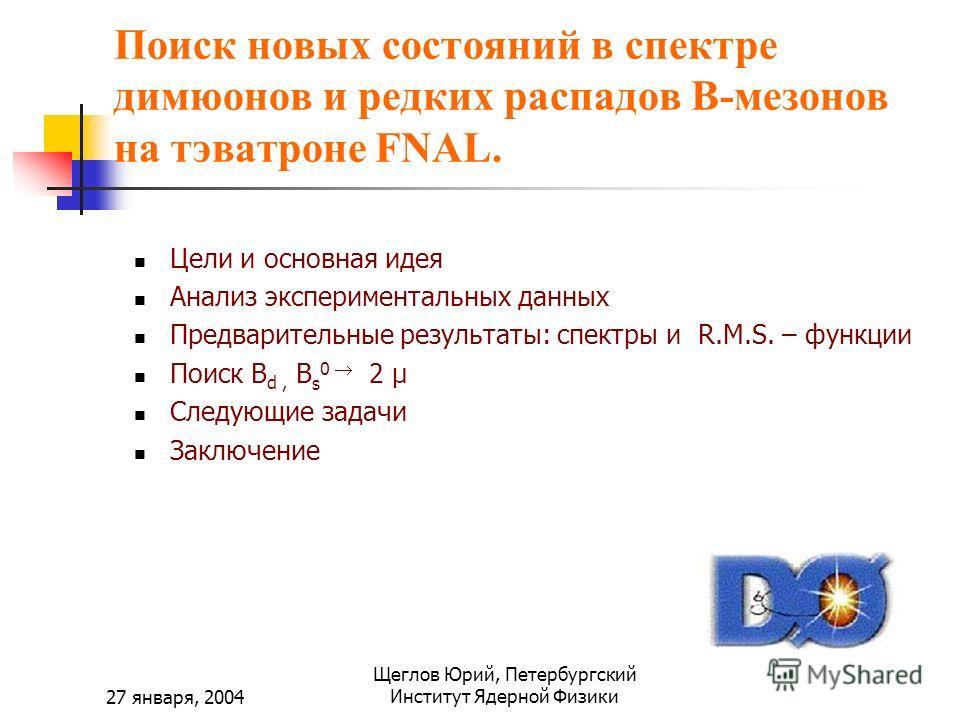 27 января, 2004 Щеглов Юрий, Петербургский Институт Ядерной Физики Поиск новых состояний в спектре димюонов и редких распадов B-мезонов на тэватроне FNAL. Цели и основная идея Анализ экспериментальных данных Предварительные результаты: спектры и R.M.