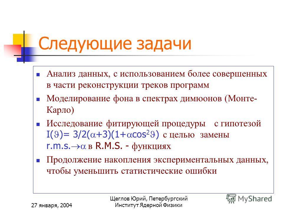 27 января, 2004 Щеглов Юрий, Петербургский Институт Ядерной Физики Следующие задачи Анализ данных, с использованием более совершенных в части реконструкции треков программ Моделирование фона в спектрах димюонов (Монте- Карло) Исследование фитирующей