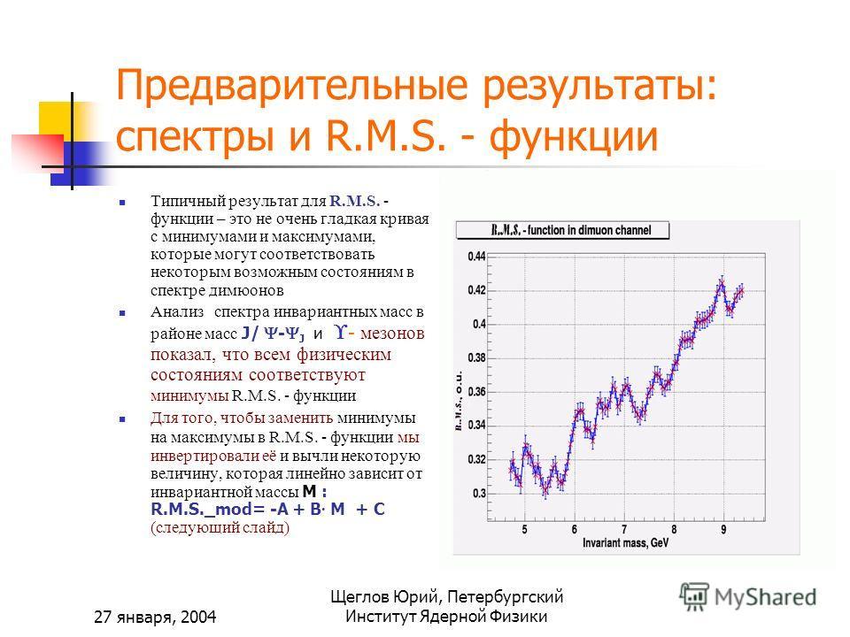 27 января, 2004 Щеглов Юрий, Петербургский Институт Ядерной Физики Предварительные результаты: спектры и R.M.S. - функции Типичный результат для R.M.S. - функции – это не очень гладкая кривая с минимумами и максимумами, которые могут соответствовать