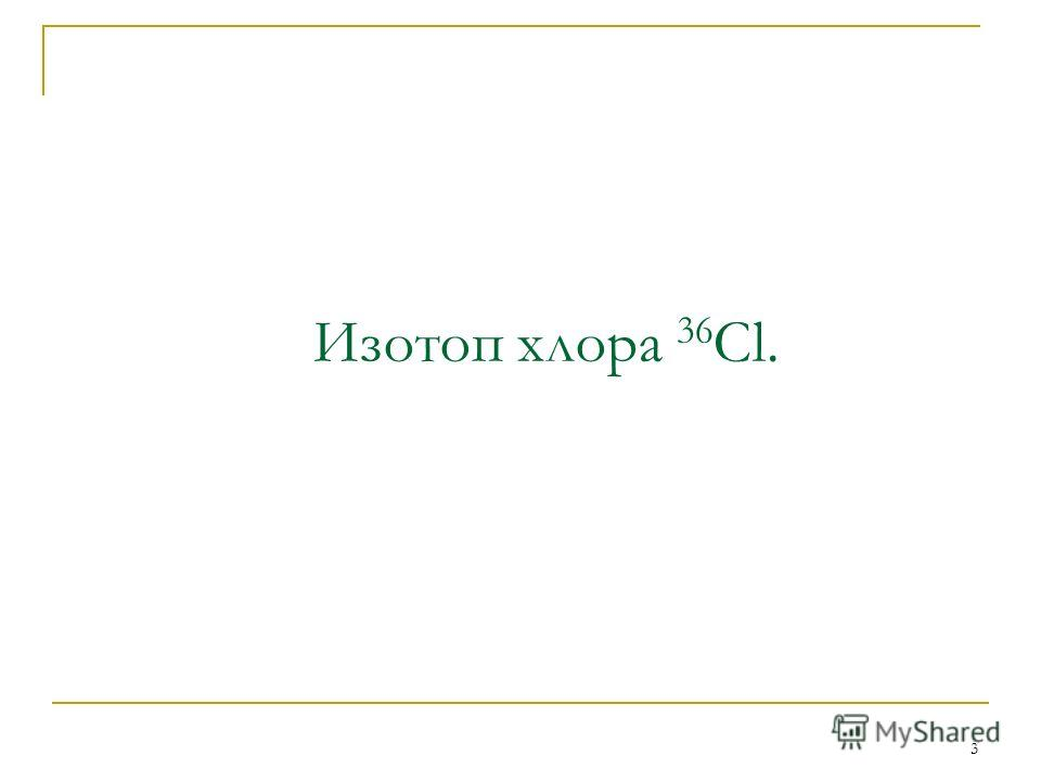 3 Изотоп хлора 36 Cl.