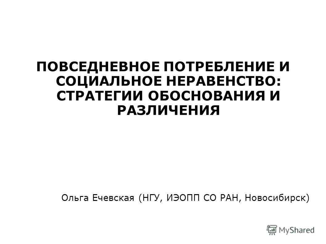 ПОВСЕДНЕВНОЕ ПОТРЕБЛЕНИЕ И СОЦИАЛЬНОЕ НЕРАВЕНСТВО: СТРАТЕГИИ ОБОСНОВАНИЯ И РАЗЛИЧЕНИЯ Ольга Ечевская (НГУ, ИЭОПП СО РАН, Новосибирск)