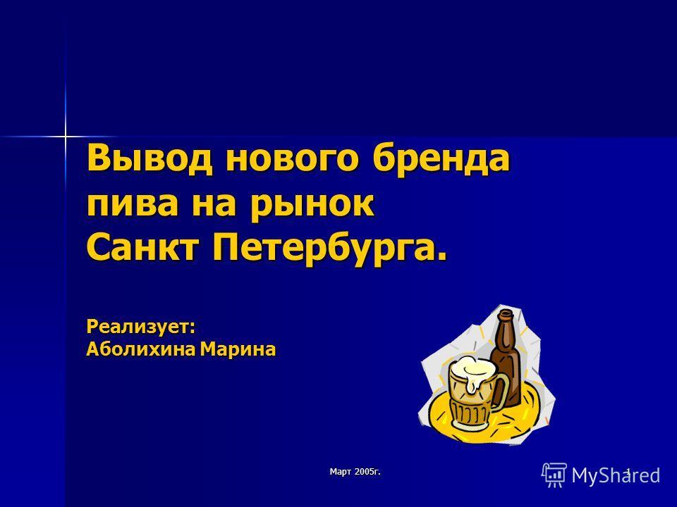Март 2005г. 1 Вывод нового бренда пива на рынок Санкт Петербурга. Реализует: Аболихина Марина
