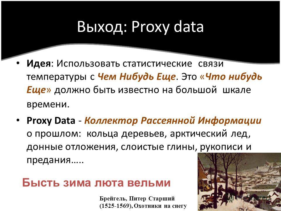 Выход: Proxy data Идея: Использовать статистические связи температуры с Чем Нибудь Еще. Это «Что нибудь Eще» должно быть известно на большой шкале времени. Proxy Data - Коллектор Рассеянной Информации о прошлом: кольца деревьев, арктический лед, донн