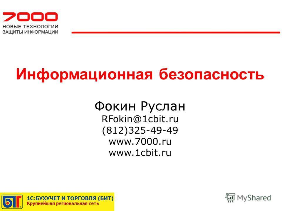 Информационная безопасность Фокин Руслан RFokin@1cbit.ru (812)325-49-49 www.7000.ru www.1cbit.ru