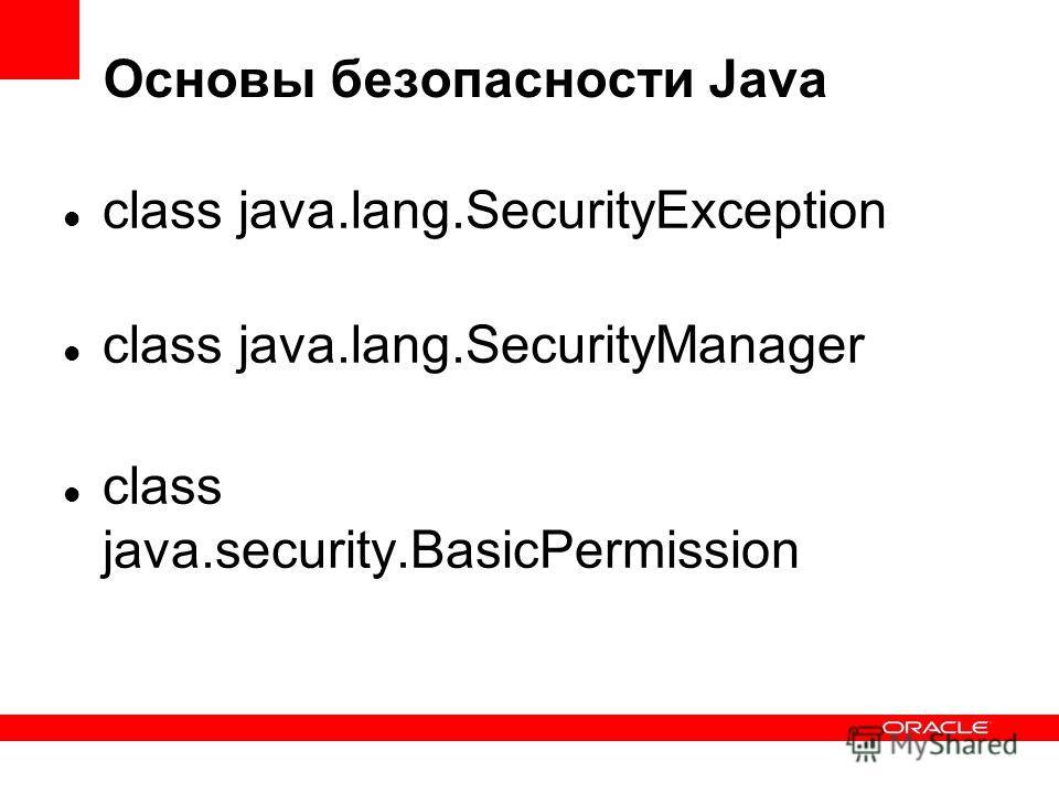 Основы безопасности Java class java.lang.SecurityException class java.lang.SecurityManager class java.security.BasicPermission