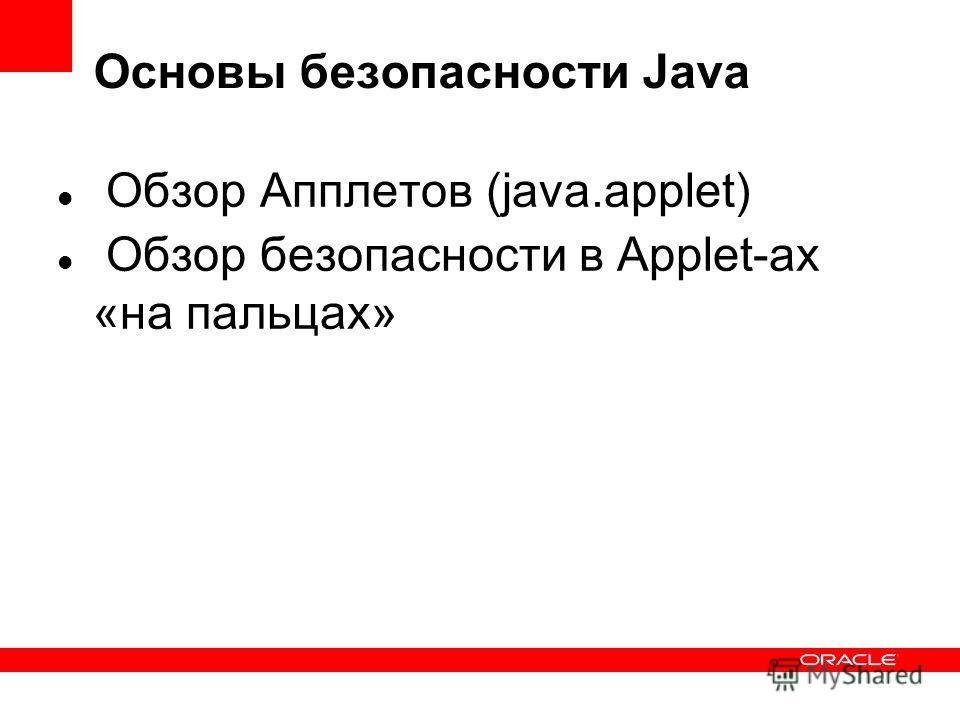 Основы безопасности Java Обзор Апплетов (java.applet) Обзор безопасности в Applet-ах «на пальцах»
