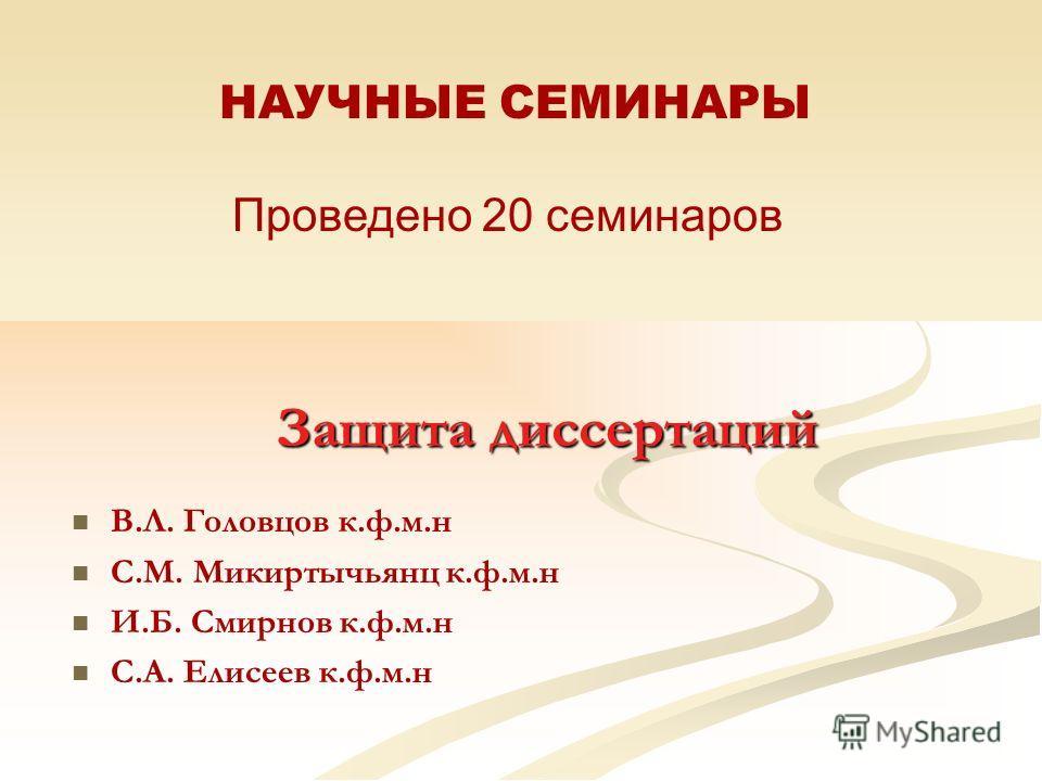 Защита диссертаций В.Л. Головцов к.ф.м.н С.М. Микиртычьянц к.ф.м.н И.Б. Смирнов к.ф.м.н С.А. Елисеев к.ф.м.н НАУЧНЫЕ СЕМИНАРЫ Проведено 20 семинаров