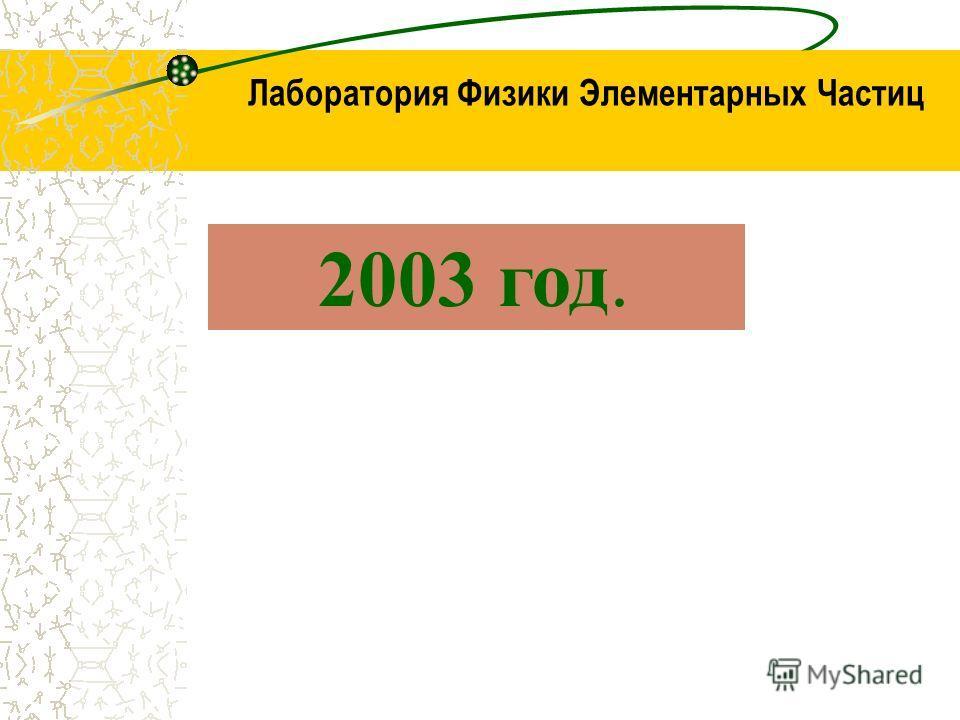 Лаборатория Физики Элементарных Частиц 2003 год.