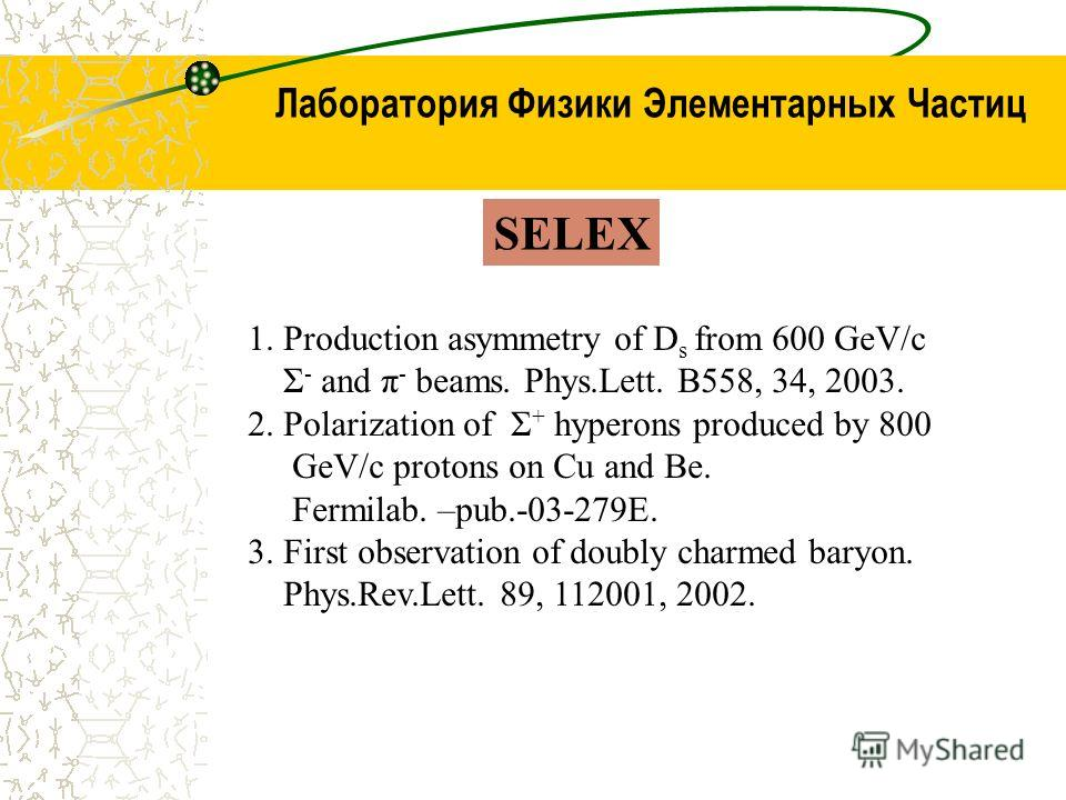 Лаборатория Физики Элементарных Частиц SELEX 1. Production asymmetry of D s from 600 GeV/c Σ - and π - beams. Phys.Lett. B558, 34, 2003. 2. Polarization of Σ + hyperons produced by 800 GeV/c protons on Cu and Be. Fermilab. –pub.-03-279E. 3. First obs
