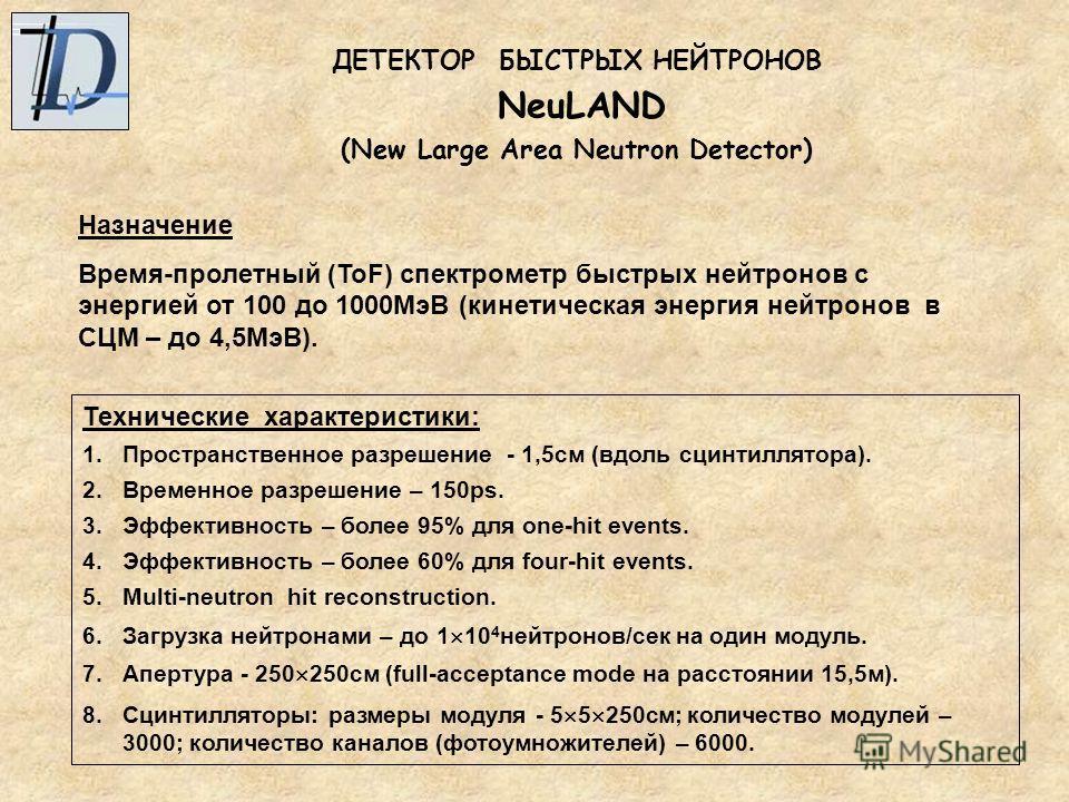 ДЕТЕКТОР БЫСТРЫХ НЕЙТРОНОВ NeuLAND (New Large Area Neutron Detector) Назначение Время-пролетный (ToF) спектрометр быстрых нейтронов с энергией от 100 до 1000МэВ (кинетическая энергия нейтронов в СЦМ – до 4,5МэВ). Технические характеристики: 1.Простра
