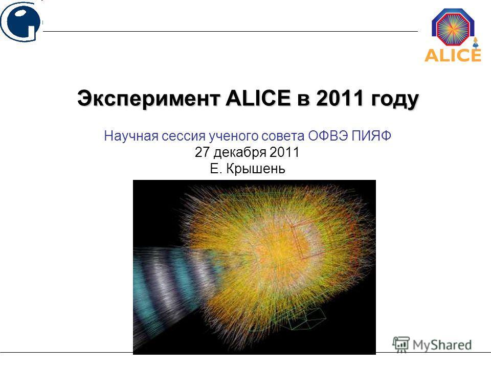 Научная сессия ученого совета ОФВЭ ПИЯФ 27 декабря 2011 Е. Крышень Эксперимент ALICE в 2011 году