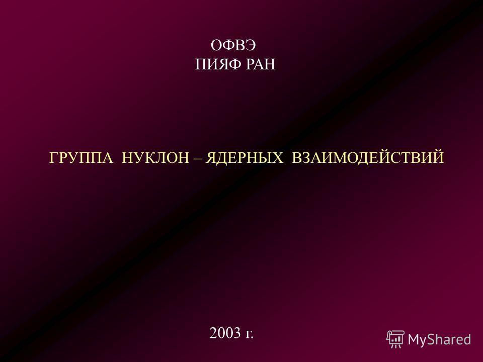 ГРУППА НУКЛОН – ЯДЕРНЫХ ВЗАИМОДЕЙСТВИЙ ОФВЭ ПИЯФ РАН 2003 г.