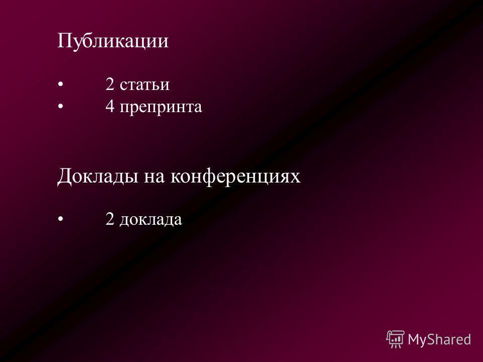 Публикации 2 статьи 4 препринта Доклады на конференциях 2 доклада