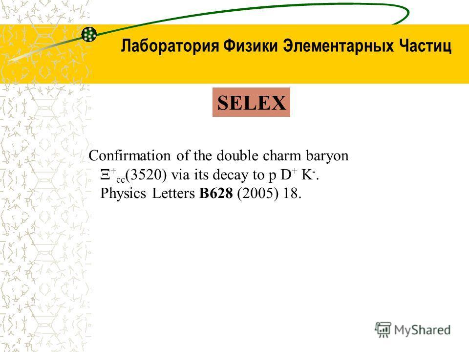 Лаборатория Физики Элементарных Частиц SELEX Confirmation of the double charm baryon Ξ + cc (3520) via its decay to p D + K -. Physics Letters B628 (2005) 18.