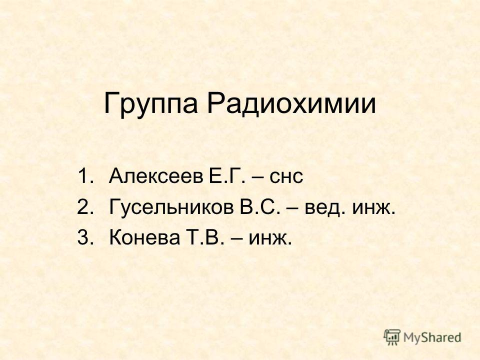 Группа Радиохимии 1.Алексеев Е.Г. – снс 2.Гусельников В.С. – вед. инж. 3.Конева Т.В. – инж.