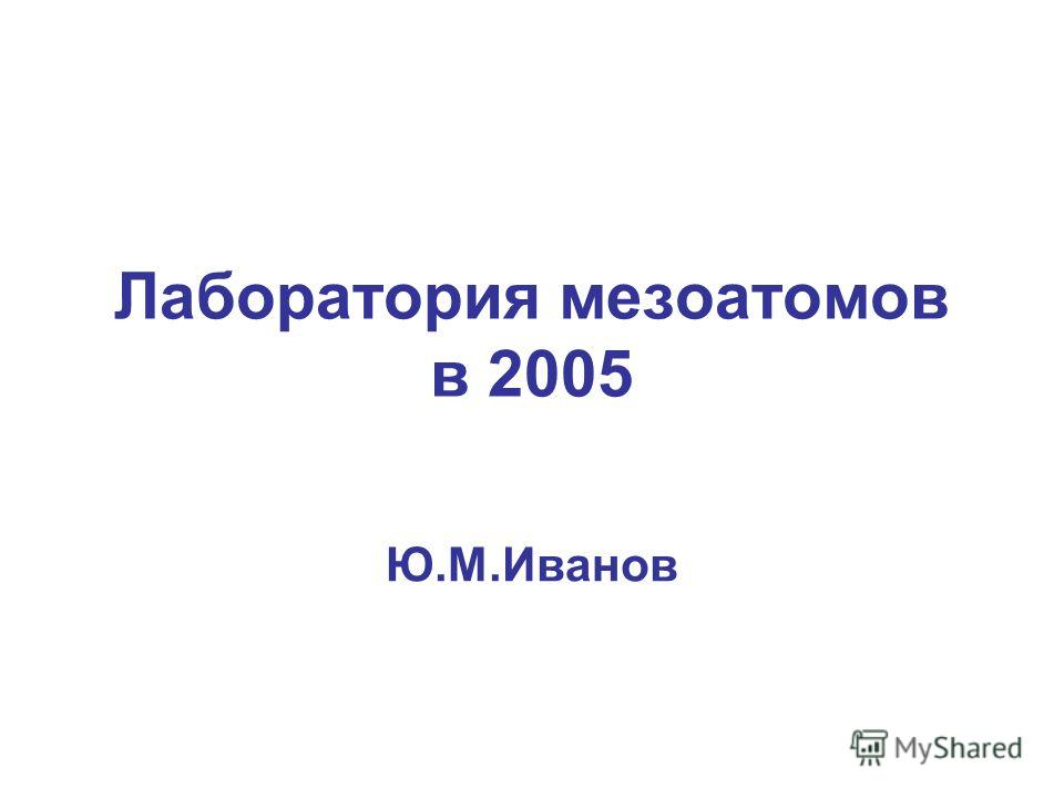 Лаборатория мезоатомов в 2005 Ю.М.Иванов
